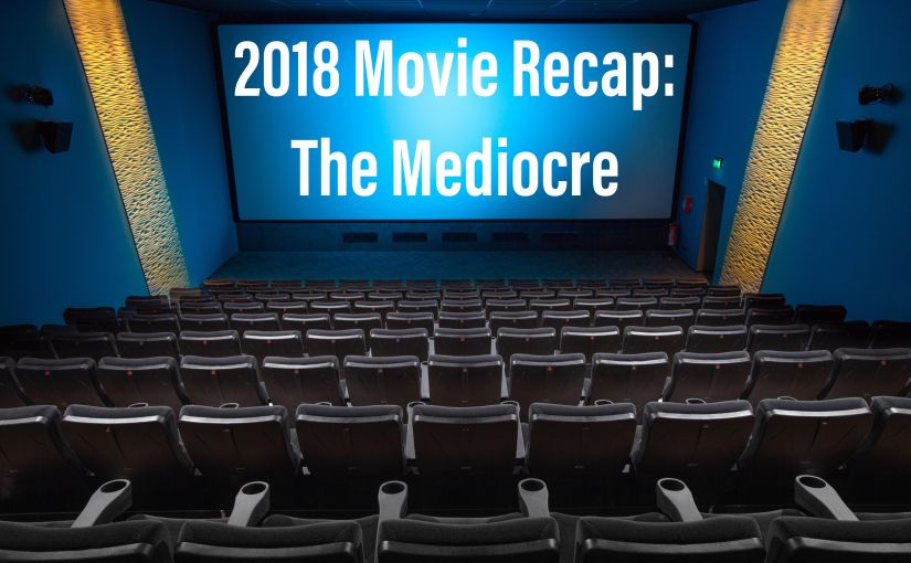 2018 Movie Review: The Mediocre